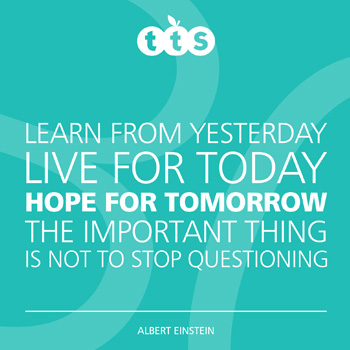 Learn from yesterday, live for today, hope for tomorrow. The important thing is not to stop questioning - Albert Einstein
